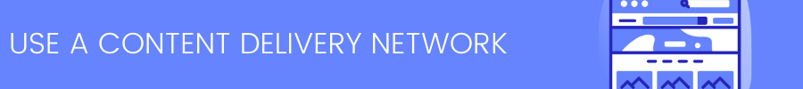 USE A CONTENT DELIVERY NETWORK OR CDN